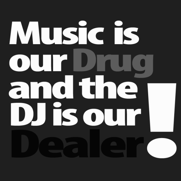 Music is our Drug and the DJ is our Dealer